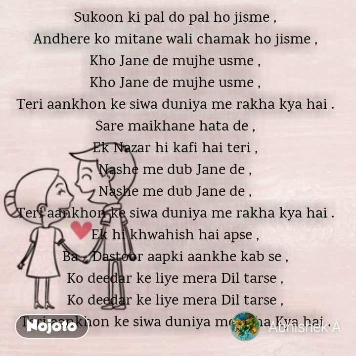 Loving and Heart touching relationship quotes Sukoon ki pal do pal ho jisme , Andhere ko mitane wali chamak ho jisme , Kho Jane de mujhe usme , Kho Jane de mujhe usme , Teri aankhon ke siwa duniya me rakha kya hai . Sare maikhane hata de , Ek Nazar hi kafi hai teri , Nashe me dub Jane de , Nashe me dub Jane de , Teri aankhon ke siwa duniya me rakha kya hai . Ek hi khwahish hai apse , Ba - Dastoor aapki aankhe kab se , Ko deedar ke liye mera Dil tarse , Ko deedar ke liye mera Dil tarse , Teri aankhon ke siwa duniya me rkha Kya hai .