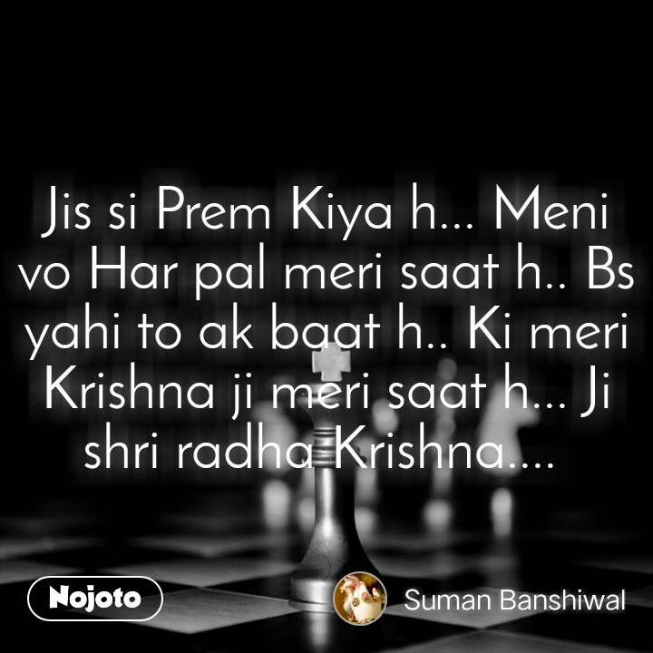 Jis si Prem Kiya h... Meni vo Har pal meri saat h.. Bs yahi to ak baat h.. Ki meri Krishna ji meri saat h... Ji shri radha Krishna....