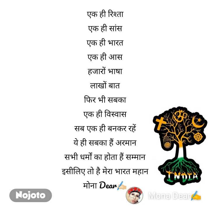 एक ही रिश्ता एक ही सांस एक ही भारत एक ही आस हजारों भाषा लाखों बात फिर भी सबका एक ही विस्वास सब एक ही बनकर रहें ये ही सबका हैं अरमान सभी धर्मों का होता हैं सम्मान इसीलिए तो है मेरा भारत महान मोना Dear✍🏻
