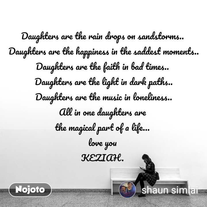 Daughters are the rain drops on sandstorms..  Daughters are the happiness in the saddest moments.. Daughters are the faith in bad times..  Daughters are the light in dark paths.. Daughters are the music in loneliness.. All in one daughters are  the magical part of a life...  love you  KEZIAH.