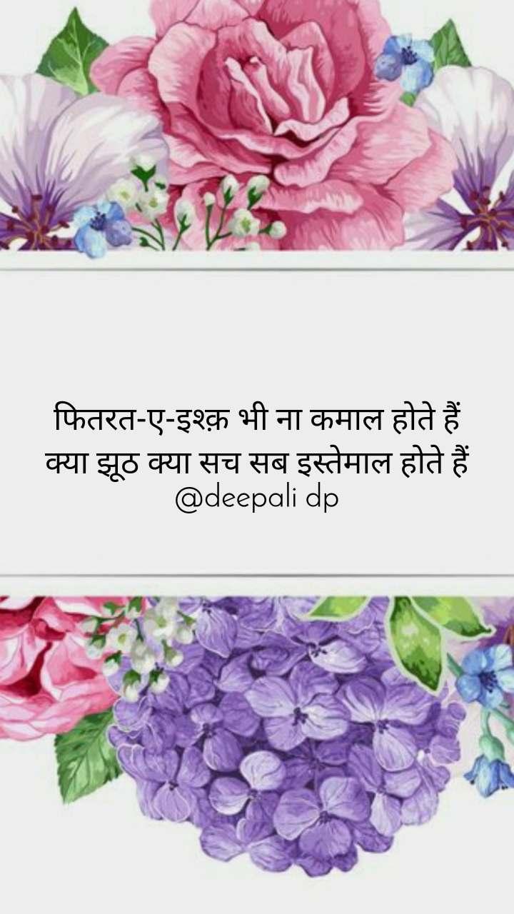 फितरत-ए-इश्क़ भी ना कमाल होते हैं क्या झूठ क्या सच सब इस्तेमाल होते हैं @deepali dp