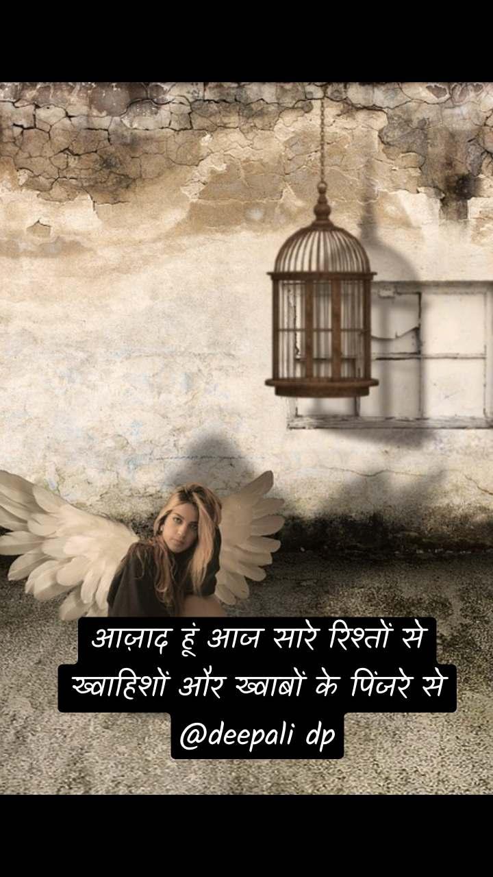 आज़ाद हूं आज सारे रिश्तों से ख्वाहिशों और ख्वाबों के पिंजरे से @deepali dp