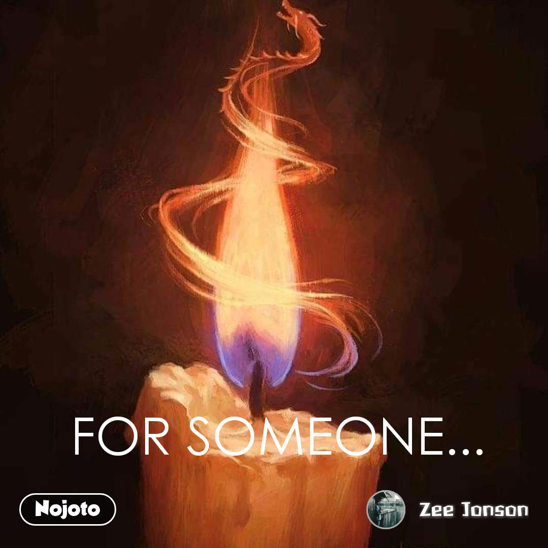 FOR SOMEONE...