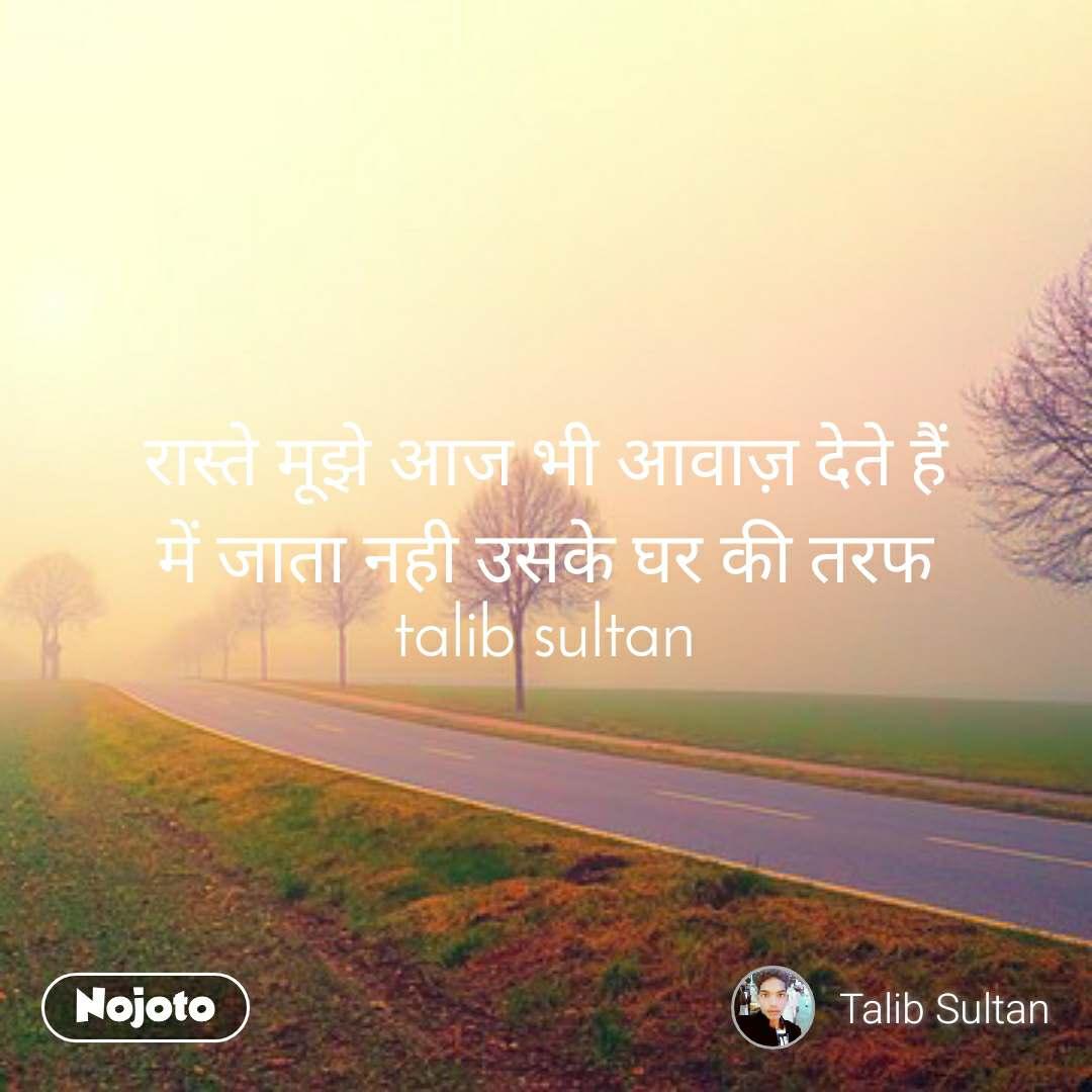 रास्ते मूझे आज भी आवाज़ देते हैं में जाता नही उसके घर की तरफ talib sultan