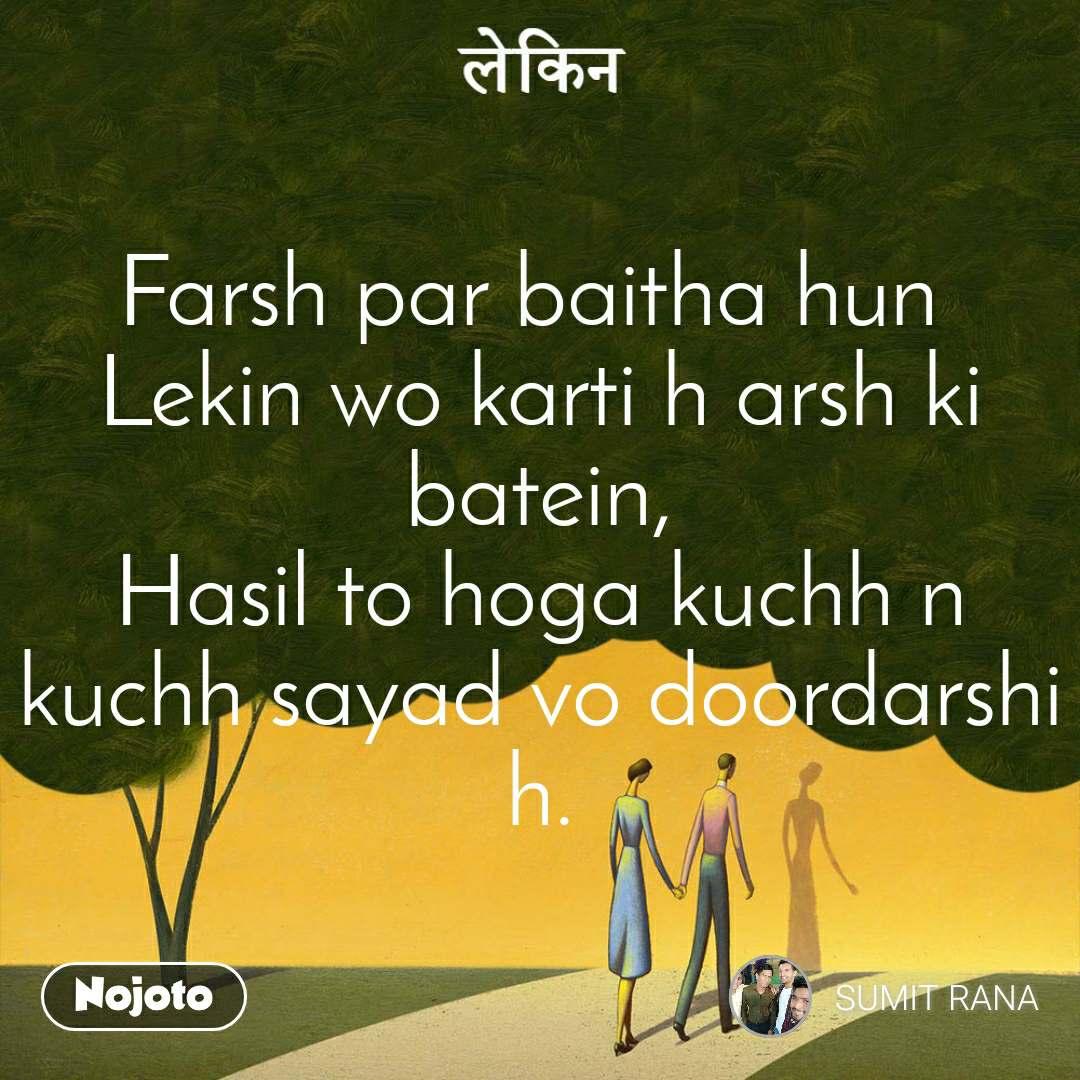 लेकिन  Farsh par baitha hun  Lekin wo karti h arsh ki batein, Hasil to hoga kuchh n kuchh sayad vo doordarshi h.