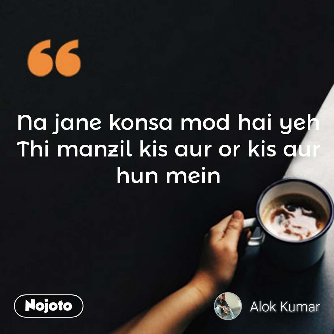 coffee lovers Quotes Na jane konsa mod hai yeh Thi manzil kis aur or kis aur hun mein