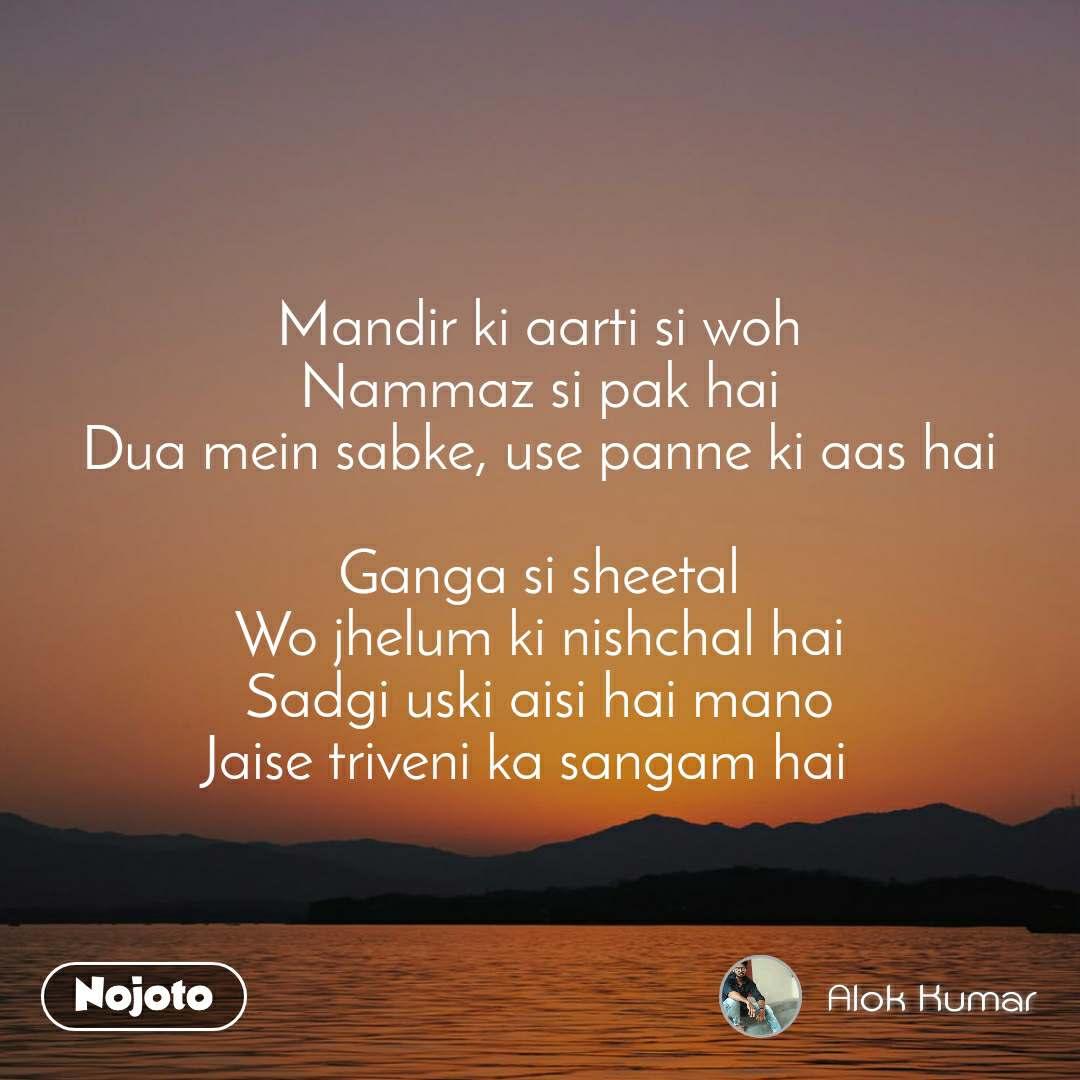 Mandir ki aarti si woh Nammaz si pak hai Dua mein sabke, use panne ki aas hai  Ganga si sheetal Wo jhelum ki nishchal hai Sadgi uski aisi hai mano Jaise triveni ka sangam hai