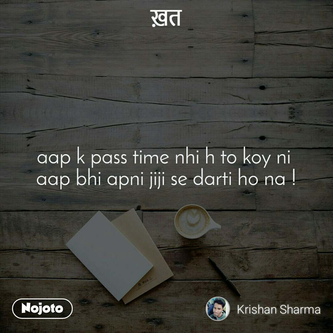 ख़त aap k pass time nhi h to koy ni  aap bhi apni jiji se darti ho na !