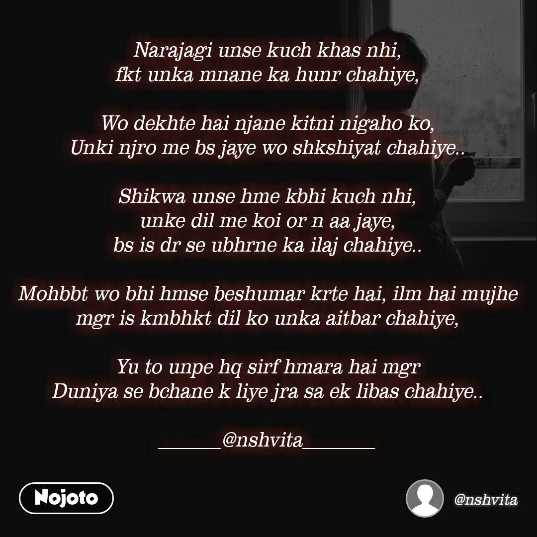 Narajagi unse kuch khas nhi, fkt unka mnane ka hunr chahiye,  Wo dekhte hai njane kitni nigaho ko, Unki njro me bs jaye wo shkshiyat chahiye..  Shikwa unse hme kbhi kuch nhi, unke dil me koi or n aa jaye, bs is dr se ubhrne ka ilaj chahiye..  Mohbbt wo bhi hmse beshumar krte hai, ilm hai mujhe mgr is kmbhkt dil ko unka aitbar chahiye,  Yu to unpe hq sirf hmara hai mgr Duniya se bchane k liye jra sa ek libas chahiye..  ______@nshvita_______