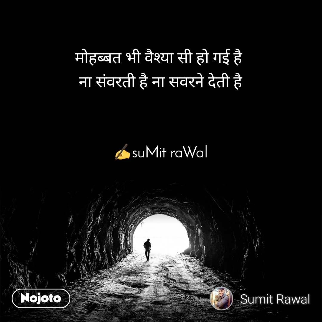 Tunnel मोहब्बत भी वैश्या सी हो गई है  ना संवरती है ना सवरने देती है    ✍suMit raWal