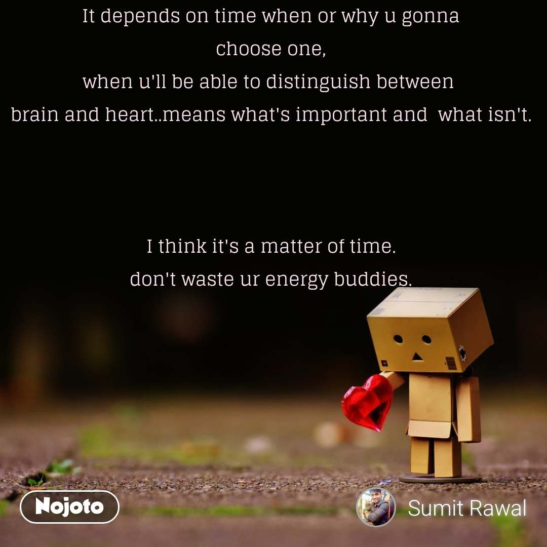It depends on time when or why u gonna choose one, when u'll be able to distinguish between  brain and heart..means what's important and  what isn't.    I think it's a matter of time. don't waste ur energy buddies.