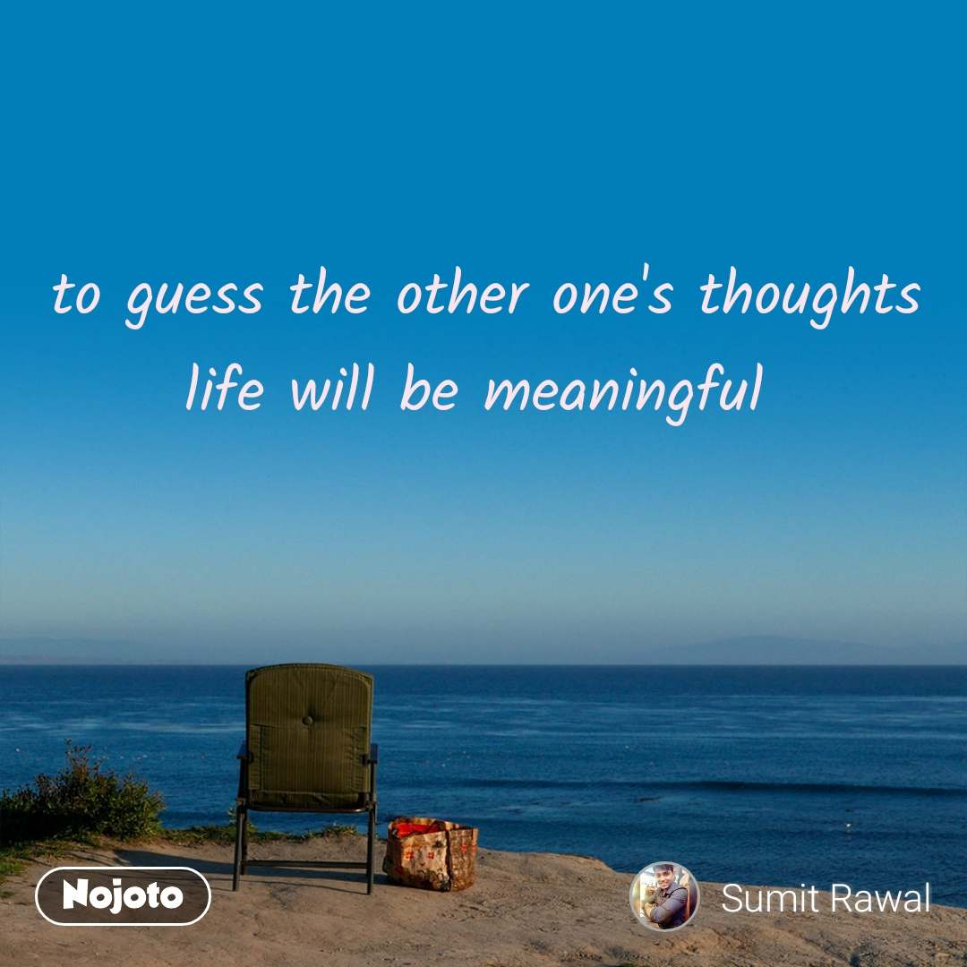 to guess the other one's thoughts life will be meaningful