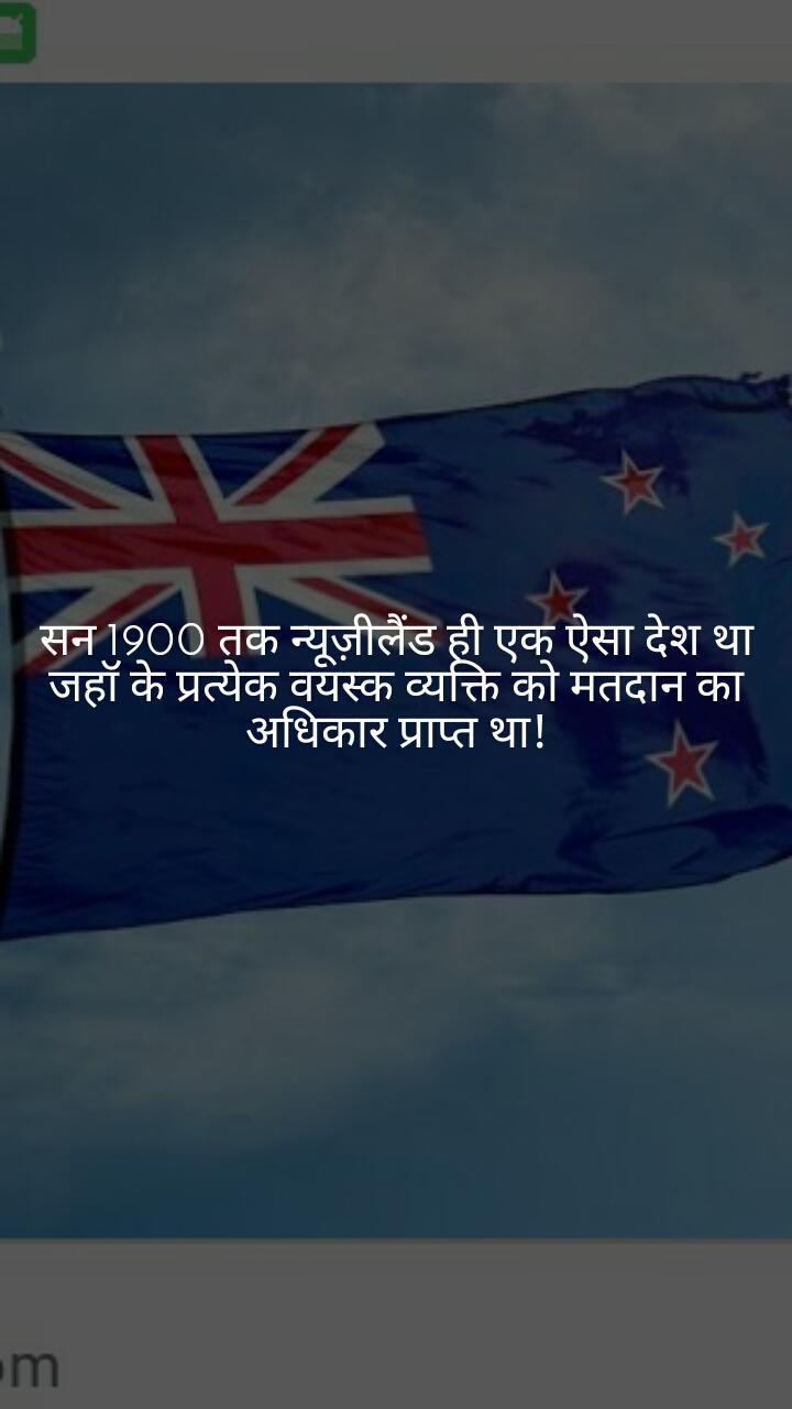 सन 1900 तक न्यूज़ीलैंड ही एक एेसा देश था जहॉ के प्रत्येक वयस्क व्यक्ति को मतदान का अधिकार प्राप्त था!