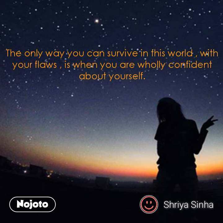 The only way you can survive in this world , with your flaws , is when you are wholly confident about yourself.