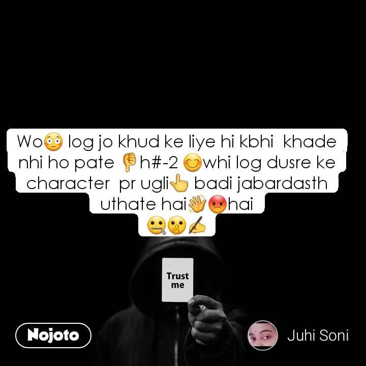 Trust me Wo😳 log jo khud ke liye hi kbhi  khade nhi ho pate 👎h#-2 😊whi log dusre ke character  pr ugli👆 badi jabardasth uthate hai👋😡hai 🤐🤫✍️