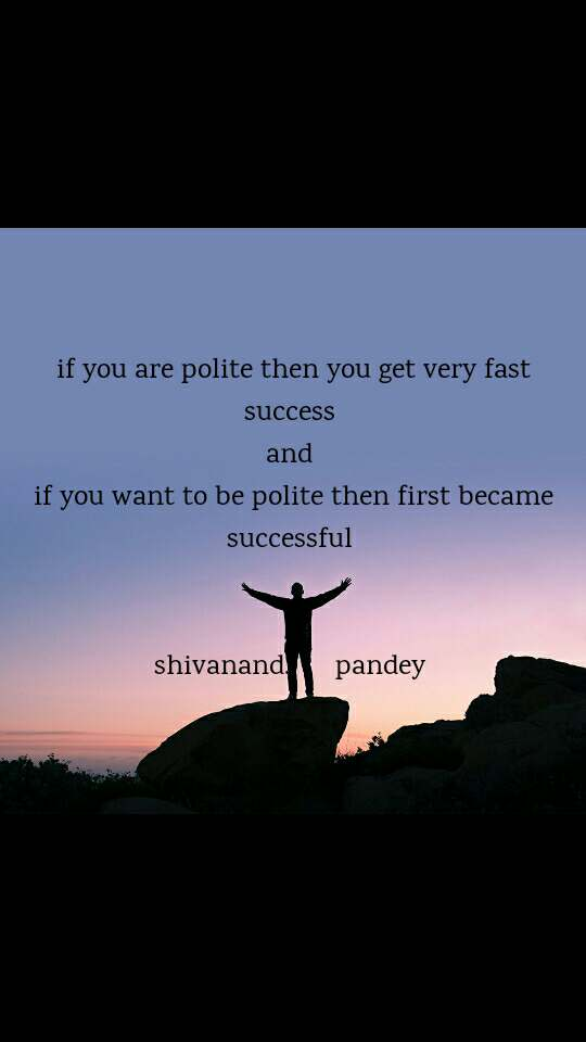 if you are polite then you get very fast success  and  if you want to be polite then first became successful    shivanand.      pandey