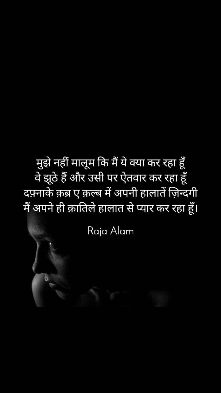 मुझे नहीं मालूम कि मैं ये क्या कर रहा हूँ वे झूठे हैं और उसी पर ऐतवार कर रहा हूँ दफ़्नाके क़ब्र ए क़ल्ब में अपनी हालातें ज़िन्दगी मैं अपने ही क़ातिले हालात से प्यार कर रहा हूँ।  Raja Alam
