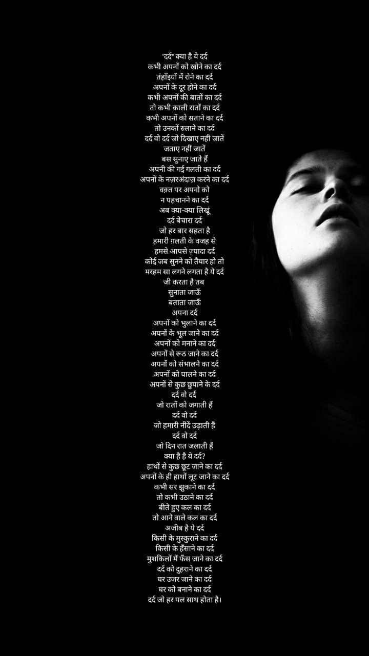 """""""दर्द"""" क्या है ये दर्द कभी अपनों को खोने का दर्द तंहाँइयों में रोने का दर्द अपनों के दूर होने का दर्द कभी अपनों की बातों का दर्द तो कभी काली रातों का दर्द कभी अपनों को सताने का दर्द तो उनकों रुलाने का दर्द दर्द वो दर्द जो दिखाए नहीं जातें जताए नहीं जातें बस सुनाए जाते हैं अपनी की गई गलती का दर्द अपनों के नज़रअंदाज़ करने का दर्द वक़्त पर अपनो को न पहचानने का दर्द अब क्या-क्या लिखूं दर्द बेचारा दर्द जो हर बार सहता है हमारी ग़लती के वजह से हमसे आपसे ज़्यादा दर्द कोई जब सुनने को तैयार हो तो मरहम सा लगने लगता है ये दर्द जी करता है तब  सुनाता जाऊँ बताता जाऊँ अपना दर्द अपनों को भुलाने का दर्द अपनों के भूल जाने का दर्द अपनों को मनाने का दर्द अपनों से रूठ जाने का दर्द अपनों को संभालने का दर्द अपनों को पालने का दर्द अपनों से कुछ छुपाने के दर्द दर्द वो दर्द  जो रातों को जगाती हैं दर्द वो दर्द जो हमारी नींदें उड़ाती हैं दर्द वो दर्द जो दिन रात जलाती हैं क्या है है ये दर्द? हाथों से कुछ छूट जाने का दर्द अपनों के ही हाथों लूट जाने का दर्द कभी सर झुकाने का दर्द तो कभी उठाने का दर्द बीते हुए कल का दर्द तो आने वाले कल का दर्द अजीब है ये दर्द किसी के मुस्कुराने का दर्द किसी के हँसाने का दर्द मुशकिलों में फँस जाने का दर्द दर्द को दुहराने का दर्द घर उजर जाने का दर्द घर को बनाने का दर्द दर्द जो हर पल साथ होता है।"""