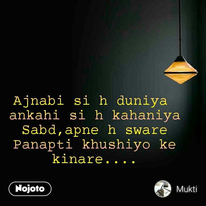 Ajnabi si h duniya  ankahi si h kahaniya Sabd,apne h sware Panapti khushiyo ke kinare....