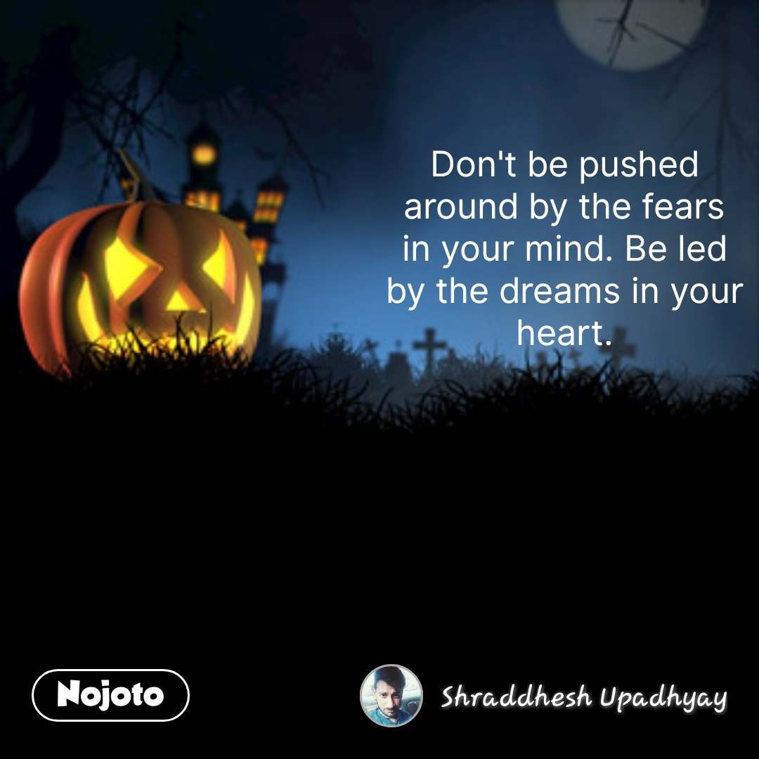 Don't be pushed around by the fears in your mind. Be led by the dreams in your heart. #NojotoQuote