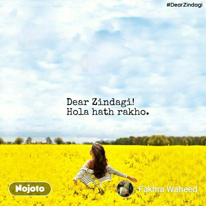#DearZindagi Dear Zindagi! Hola hath rakho.