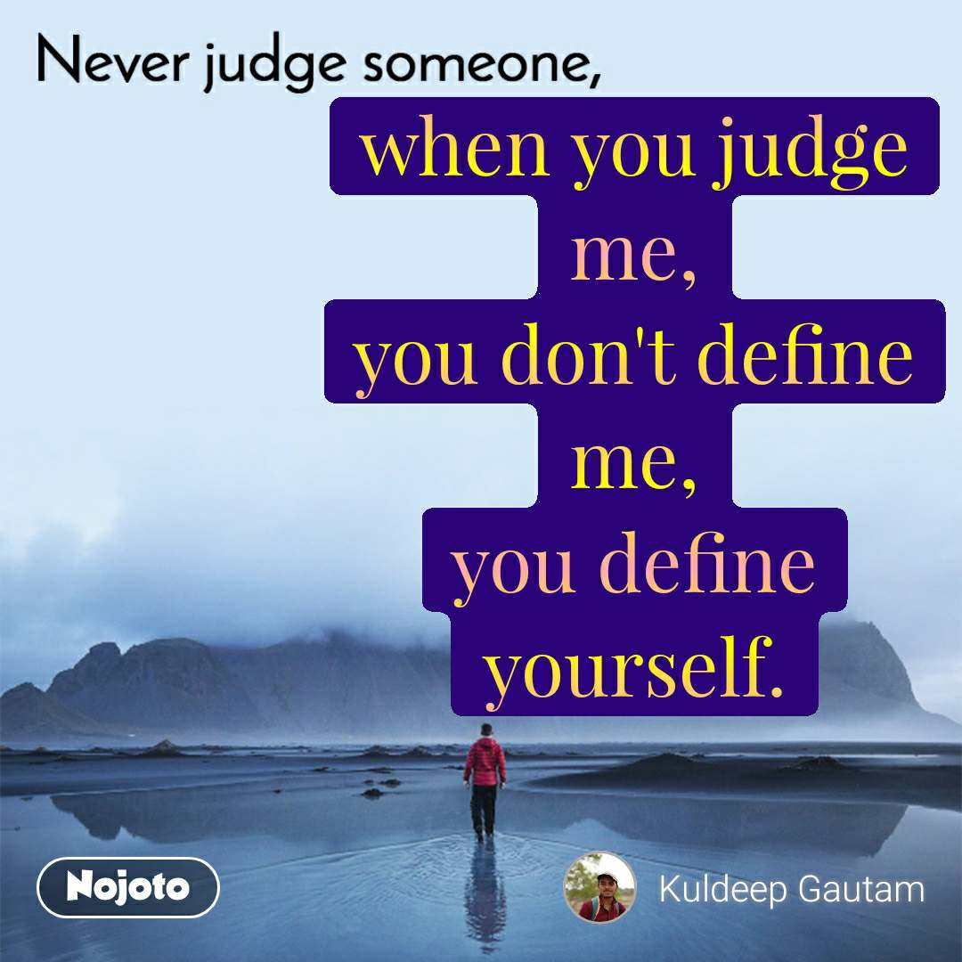 Never judge someone when you judge me, you don't define me, you define yourself.