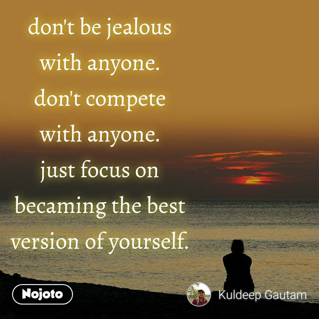don't be jealous with anyone. don't compete with anyone. just focus on becaming the best version of yourself.