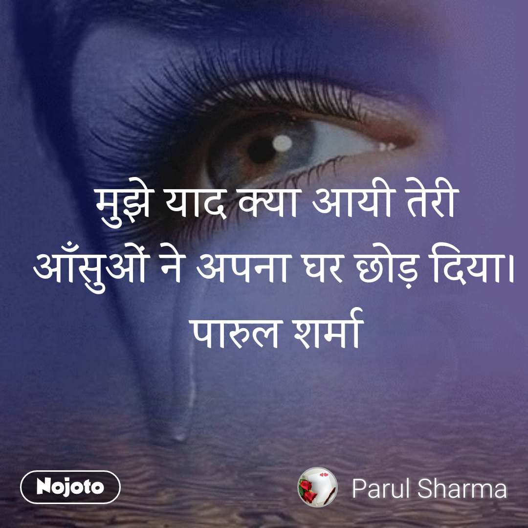 मुझे याद क्या आयी तेरी आँसुओं ने अपना घर छोड़ दिया। पारुल शर्मा