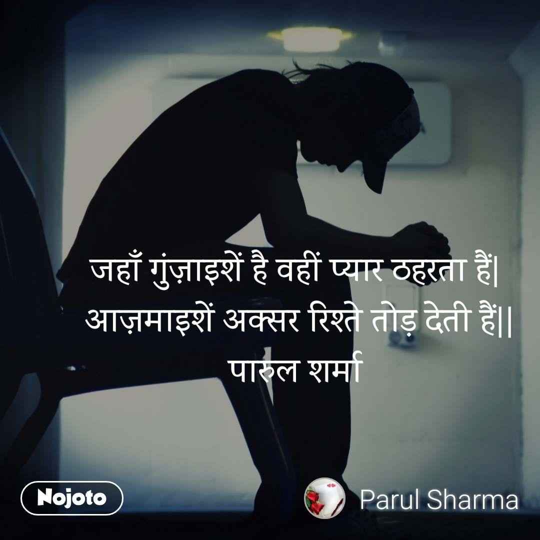 जहाँ गुंज़ाइशें है वहीं प्यार ठहरता हैं   आज़माइशें अक्सर रिश्ते तोड़ देती हैं   पारुल शर्मा