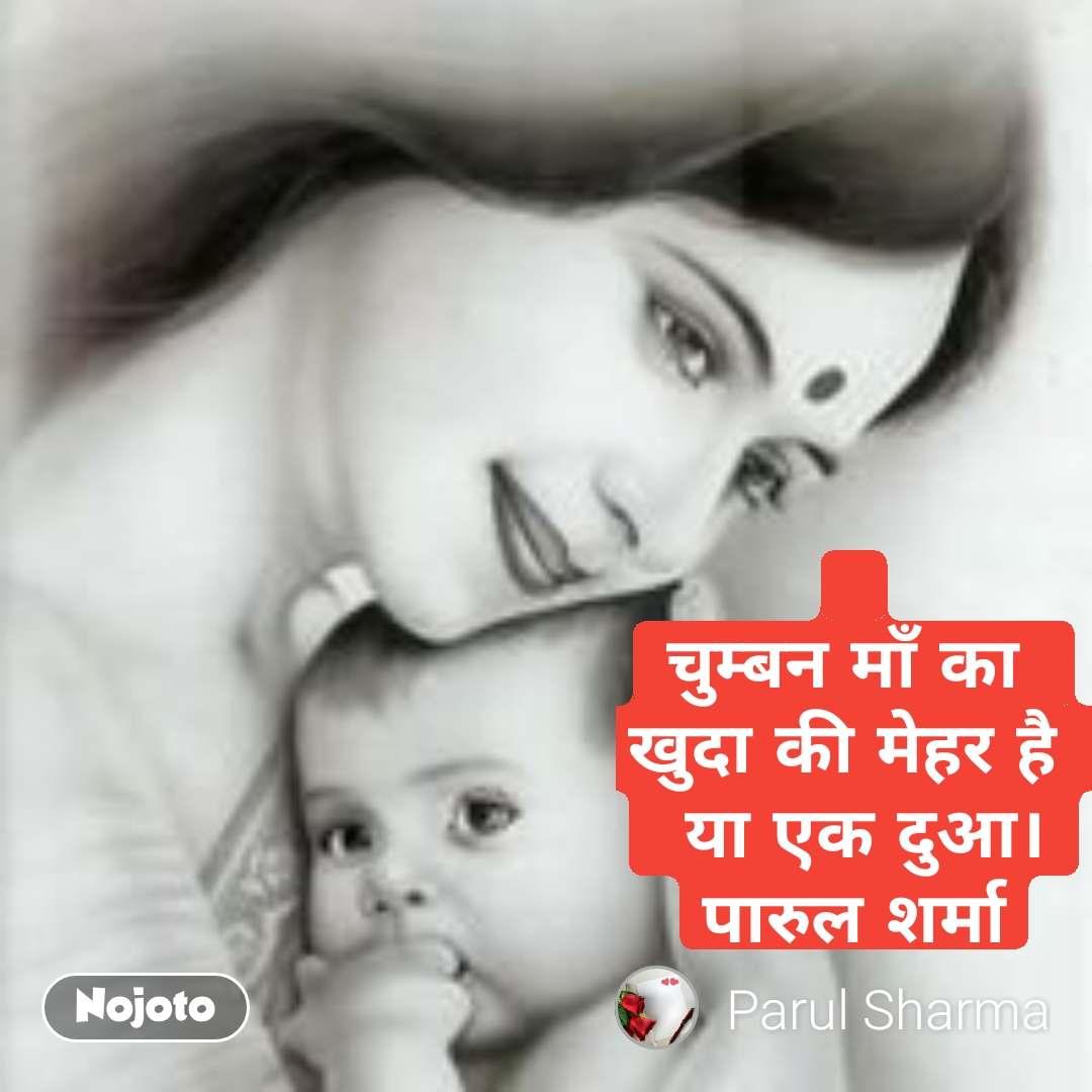 चुम्बन माँ का  खुदा की मेहर है   या एक दुआ। पारुल शर्मा