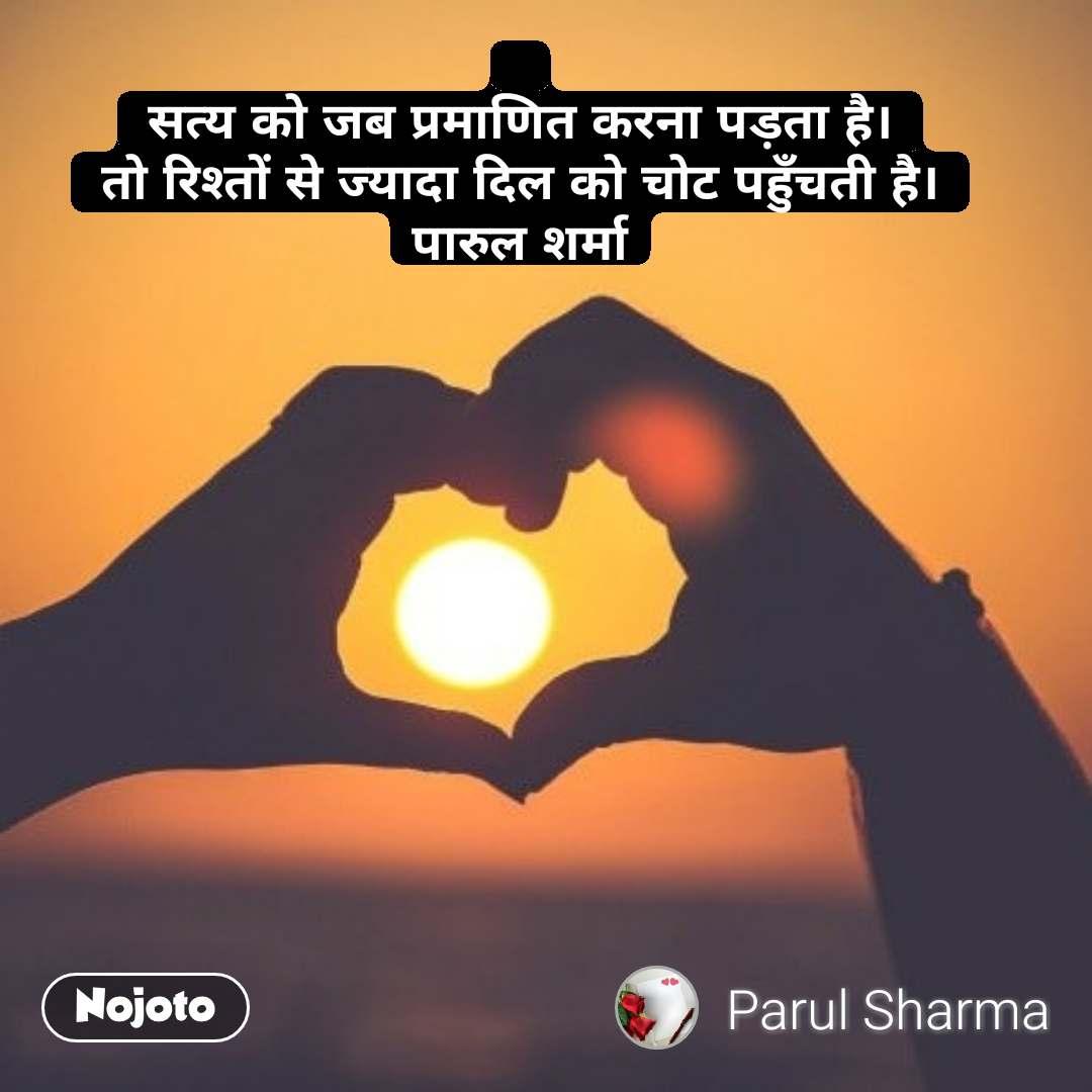 सत्य को जब प्रमाणित करना पड़ता है। तो रिश्तों से ज्यादा दिल को चोट पहुँचती है। पारुल शर्मा