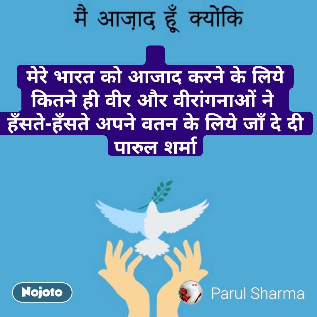 मेरे भारत को आजाद करने के लिये कितने ही वीर और वीरांगनाओं ने  हँसते-हँसते अपने वतन के लिये जाँ दे दी पारुल शर्मा