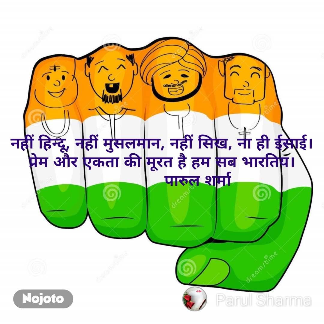 नहीं हिन्दू, नहीं मुसलमान, नहीं सिख, ना ही ईसाई। प्रेम और एकता की मूरत है हम सब भारतिय।                पारुल शर्मा