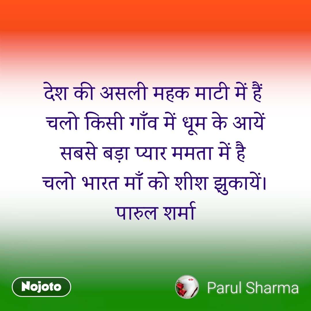 देश की असली महक माटी में हैं  चलो किसी गाँव में धूम के आयें सबसे बड़ा प्यार ममता में है  चलो भारत माँ को शीश झुकायें। पारुल शर्मा