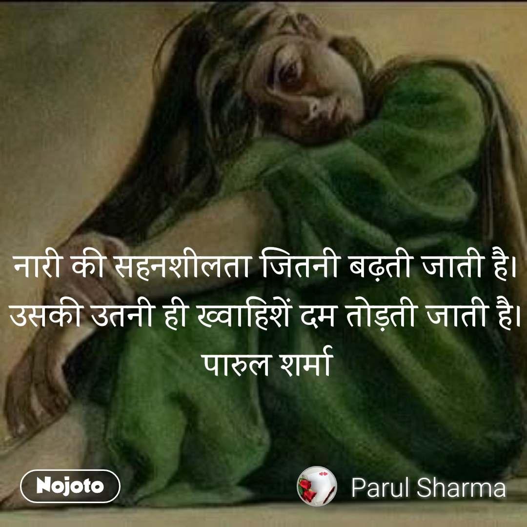 नारी की सहनशीलता जितनी बढ़ती जाती है। उसकी उतनी ही ख्वाहिशें दम तोड़ती जाती है। पारुल शर्मा