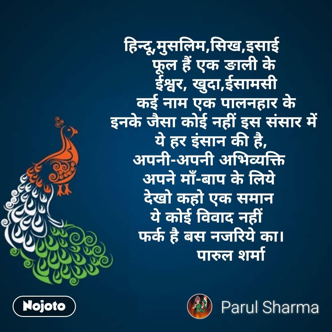हिन्दू,मुसलिम,सिख,इसाई      फूल हैं एक ङाली के       ईश्वर, खुदा,ईसामसी       कई नाम एक पालनहार के      इनके जैसा कोई नहीं इस संसार में     ये हर इंसान की है,     अपनी-अपनी अभिव्यक्ति     अपने माँ-बाप के लिये     देखो कहो एक समान     ये कोई विवाद नहीं       फर्क है बस नजरिये का।              पारुल शर्मा