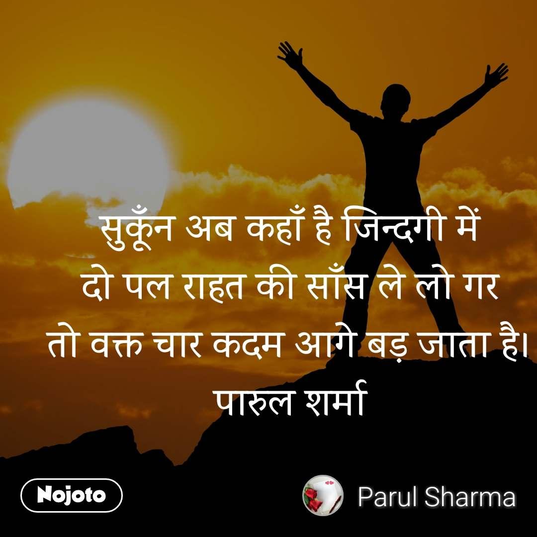 सुकूँन अब कहाँ है जिन्दगी में दो पल राहत की साँस ले लो गर तो वक्त चार कदम अागे बड़ जाता है। पारुल शर्मा
