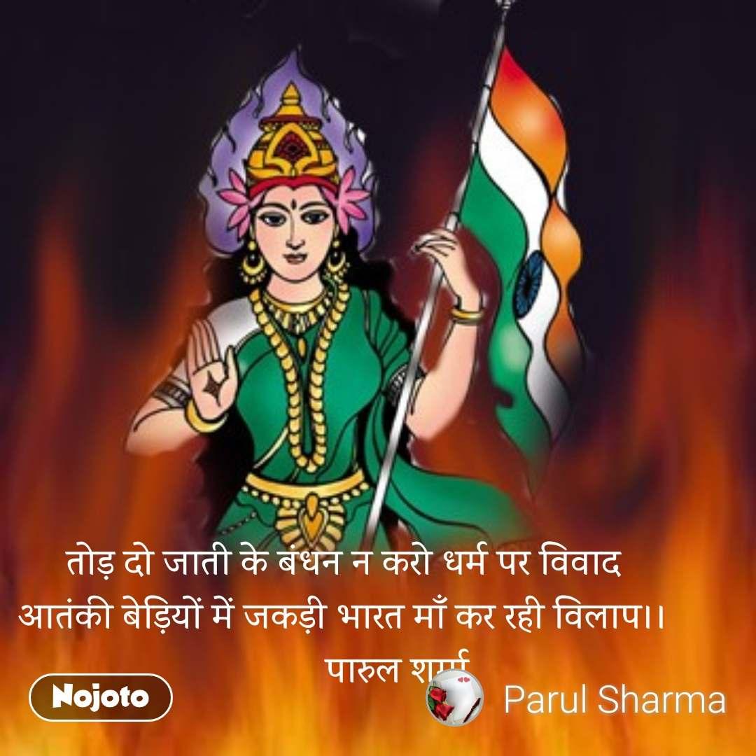 तोड़ दो जाती के बंधन न करो धर्म पर विवाद आतंकी बेड़ियों में जकड़ी भारत माँ कर रही विलाप।।            पारुल शर्मा