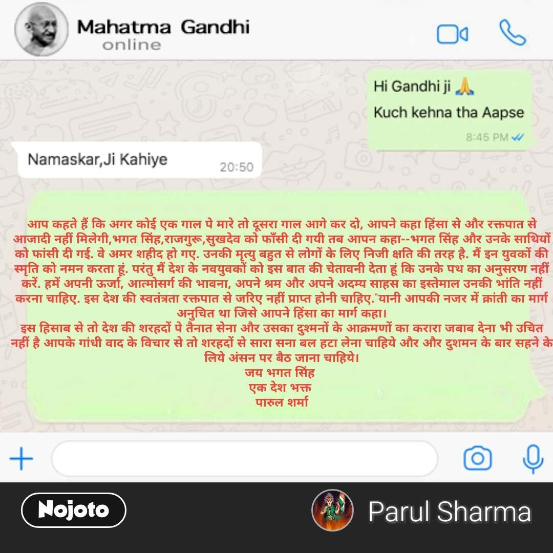 """Mahatma Gandhi  आप कहते हैं कि अगर कोई एक गाल पे मारे तो दूसरा गाल आगे कर दो, आपने कहा हिंसा से और रक्तपात से आजादी नहीं मिलेगी,भगत सिंह,राजगुरू,सुखदेव को फाँसी दी गयी तब आपन कहा--भगत सिंह और उनके साथियों को फांसी दी गई. वे अमर शहीद हो गए. उनकी मृत्यु बहुत से लोगों के लिए निजी क्षति की तरह है. मैं इन युवकों की स्मृति को नमन करता हूं. परंतु मैं देश के नवयुवकों को इस बात की चेतावनी देता हूं कि उनके पथ का अनुसरण नहीं करें. हमें अपनी ऊर्जा, आत्मोसर्ग की भावना, अपने श्रम और अपने अदम्य साहस का इस्तेमाल उनकी भांति नहीं करना चाहिए. इस देश की स्वतंत्रता रक्तपात से जरिए नहीं प्राप्त होनी चाहिए.""""यानी आपकी नजर में क्रांती का मार्ग अनुचित था जिसे आपने हिंसा का मार्ग कहा। इस हिसाब से तो देश की शरहदों पे तैनात सेना और उसका दुश्मनों के आक्रमणों का करारा जबाब देना भी उचित नहीं है आपके गांधी वाद के विचार से तो शरहदों से सारा सना बल हटा लेना चाहिये और और दुशमन के बार सहने के लिये अंसन पर बैठ जाना चाहिये। जय भगत सिंह  एक देश भक्त  पारुल शर्मा"""