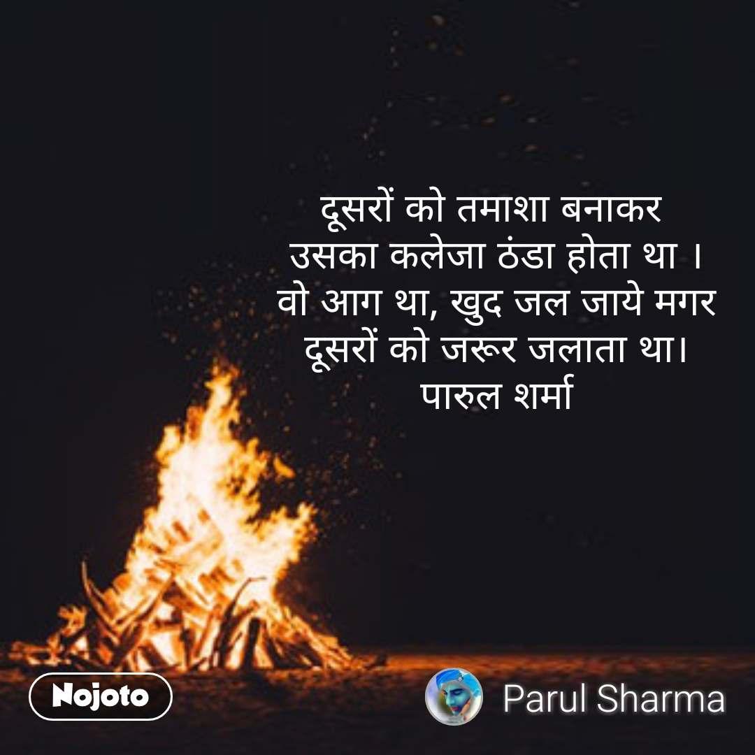 दूसरों को तमाशा बनाकर  उसका कलेजा ठंडा होता था । वो आग था, खुद जल जाये मगर दूसरों को जरूर जलाता था। पारुल शर्मा #NojotoQuote