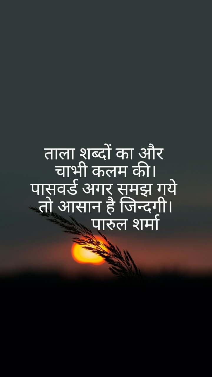 ताला शब्दों का और  चाभी कलम की। पासवर्ड अगर समझ गये  तो आसान है जिन्दगी।          पारुल शर्मा