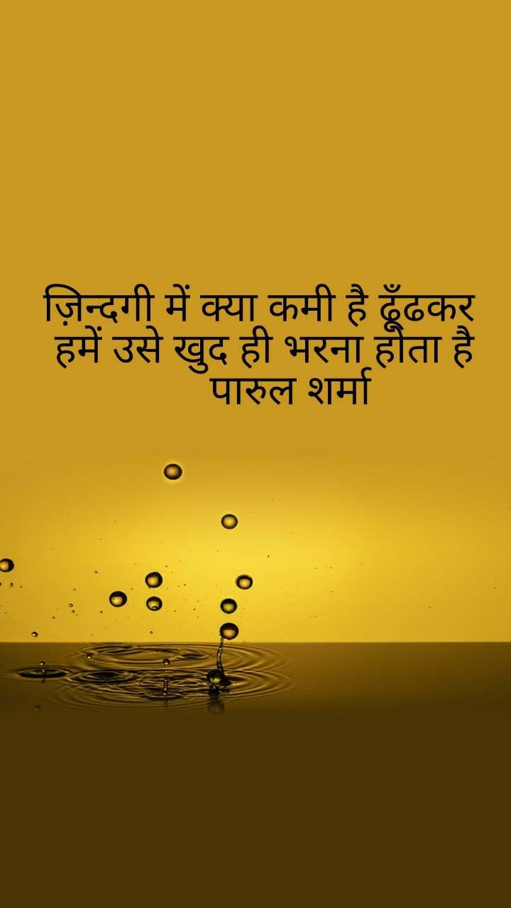 ज़िन्दगी में क्या कमी है ढूँढकर  हमें उसे खुद ही भरना होता है       पारुल शर्मा