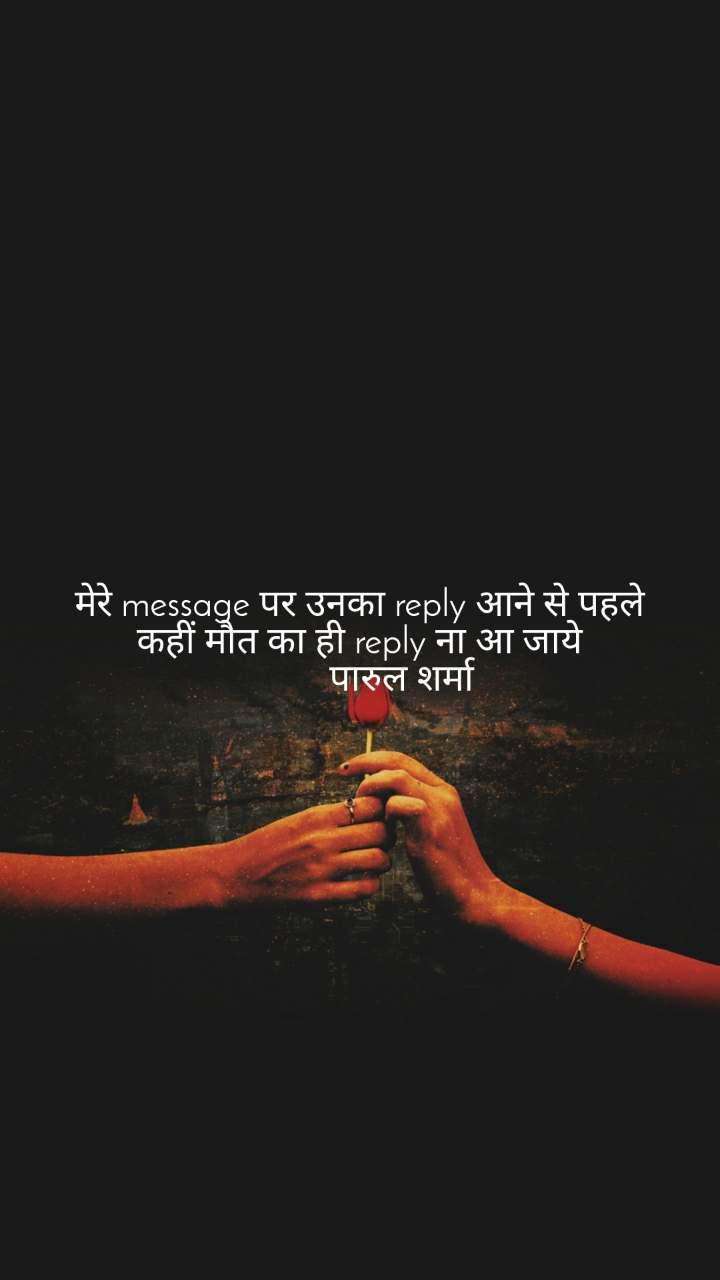 मेरे message पर उनका reply आने से पहले कहीं मौत का ही reply ना आ जाये          पारुल शर्मा