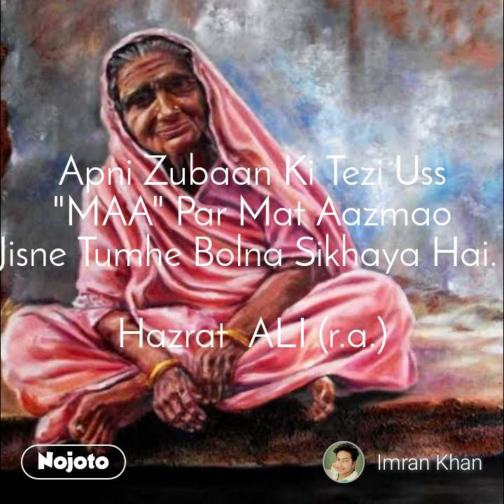 "Apni Zubaan Ki Tezi Uss ""MAA"" Par Mat Aazmao Jisne Tumhe Bolna Sikhaya Hai.   Hazrat  ALI (r.a.)"