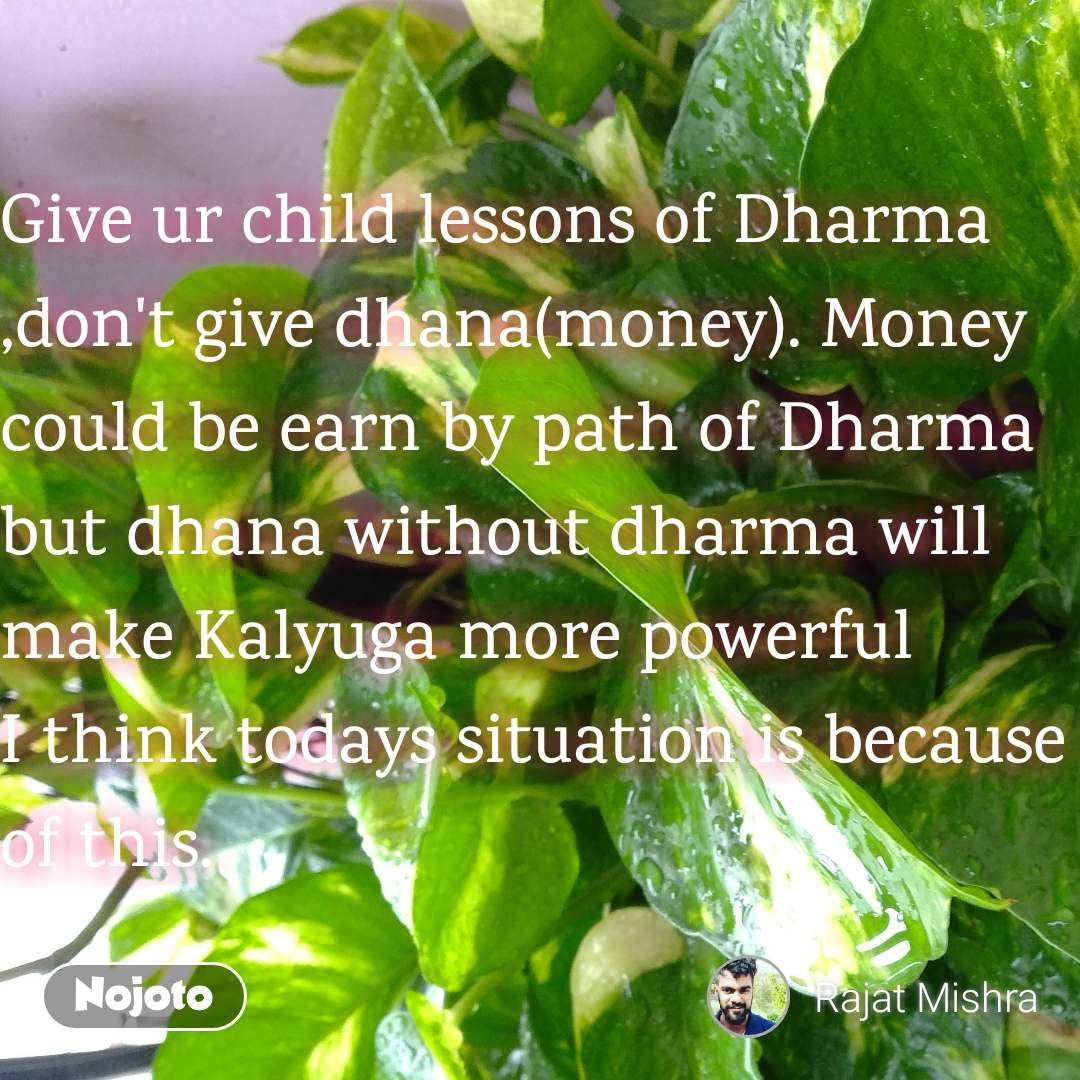 Give ur child lessons of Dharma ,don't give dhana(money). Money could be earn by path of Dharma but dhana without dharma will make Kalyuga more powerful I think todays situation is because of this.