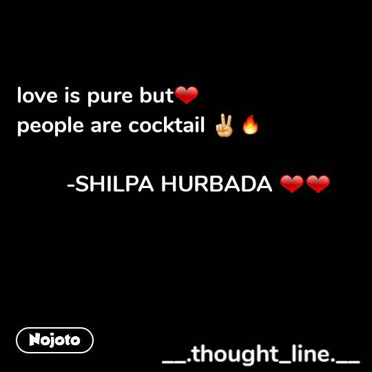 love is pure but❤ people are cocktail ✌🔥               -SHILPA HURBADA ❤❤