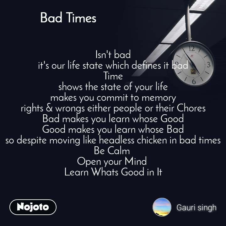 Bad Times  Isn't bad  it's our life state which defines it bad Time shows the state of your life makes you commit to memory rights & wrongs either people or their Chores Bad makes you learn whose Good Good makes you learn whose Bad so despite moving like headless chicken in bad times Be Calm  Open your Mind  Learn Whats Good in It