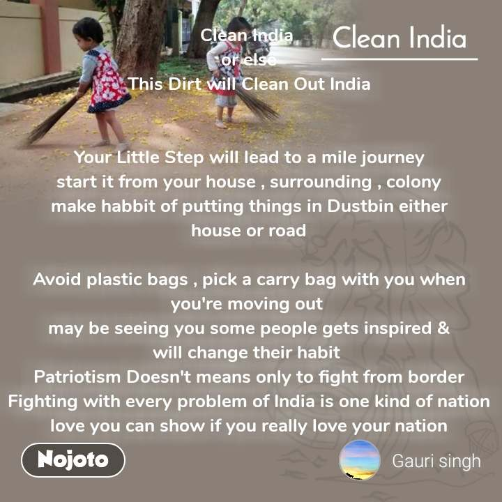 Clean India Clean India  or else This Dirt will Clean Out India   Your Little Step will lead to a mile journey start it from your house , surrounding , colony make habbit of putting things in Dustbin either house or road  Avoid plastic bags , pick a carry bag with you when you're moving out  may be seeing you some people gets inspired & will change their habit  Patriotism Doesn't means only to fight from border Fighting with every problem of India is one kind of nation love you can show if you really love your nation