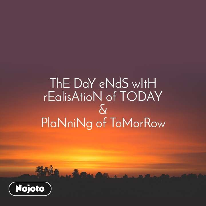 ThE DaY eNdS wItH rEalisAtioN of TODAY & PlaNniNg of ToMorRow