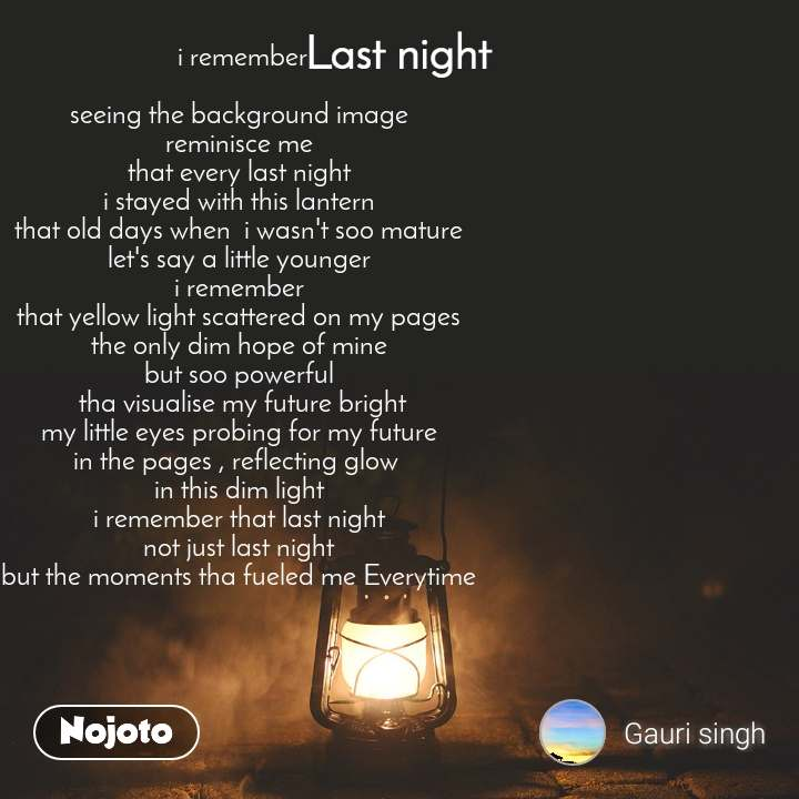 Last night   i remember  seeing the background image reminisce me that every last night i stayed with this lantern that old days when  i wasn't soo mature let's say a little younger i remember that yellow light scattered on my pages the only dim hope of mine but soo powerful  tha visualise my future bright my little eyes probing for my future in the pages , reflecting glow  in this dim light i remember that last night not just last night but the moments tha fueled me Everytime